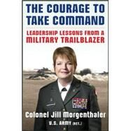 The Courage to Take Command: Leadership Lessons from a Military Trailblazer by Morgenthaler, Jill, 9780071834940