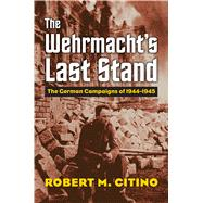 The Wehrmacht's Last Stand by Citino, Robert M., 9780700624942
