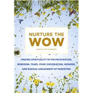 Nurture the Wow Finding Spirituality in the Frustration, Boredom, Tears, Poop, Desperation, Wonder, and Radical Amazement of Parenting by Ruttenberg, Danya, 9781250064943