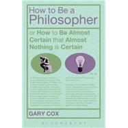 How To Be A Philosopher or How to Be Almost Certain that Almost Nothing is Certain by Cox, Gary, 9781472504944