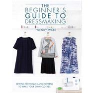 The Beginner's Guide to Dressmaking: Sewing Techniques and Patterns to Make Your Own Clothes by Ward, Wendy, 9781446304945