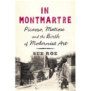 In Montmartre Picasso, Matisse and the Birth of Modernist Art by Roe, Sue, 9781594204951
