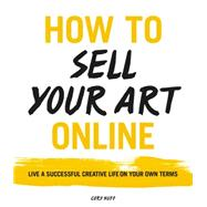 How to Sell Your Art Online by Huff, Cory, 9780062414953