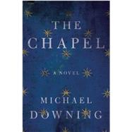 The Chapel A Novel by Downing, Michael, 9781619024953