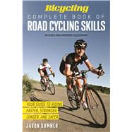 Bicycling Complete Book of Road Cycling Skills Your Guide to Riding Faster, Stronger, Longer, and Safer by Sumner, Jason, 9781623364953