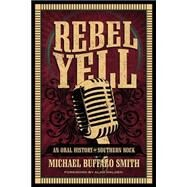 Rebel Yell: An Oral History of Southern Rock by Smith, Michael Buffalo; Walden, Alan, 9780881464955