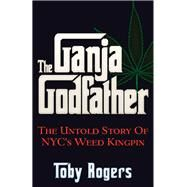 The Ganja Godfather: The Untold Story of Nyc's Weed Kingpin by Rogers, Toby, 9781937584955