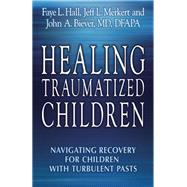 Healing Traumatized Children Navigating Recovery for Children with Turbulent Pasts by Hall, Faye L.; Merkert, Jeff L.; Biever, John A., 9780882824956