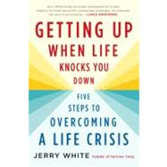 Getting Up When Life Knocks You Down Five Steps to Overcoming a Life Crisis by White, Jerry, 9780312564957