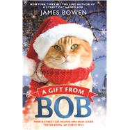 A Gift from Bob How a Street Cat Helped One Man Learn the Meaning of Christmas by Bowen, James, 9781250104960
