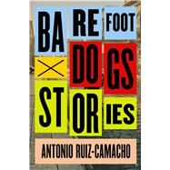 Barefoot Dogs Stories by Ruiz-camacho, Antonio, 9781476784960
