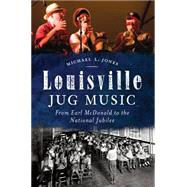 Louisville Jug Music: From Earl Mcdonald to the National Jubilee by Jones, Michael, 9781626194960