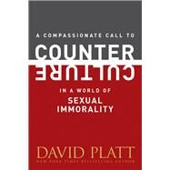 A Compassionate Call to Counter Culture in a World of Sexual Immorality by Platt, David, 9781496404961