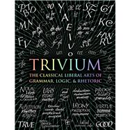 Trivium The Classical Liberal Arts of Grammar, Logic, & Rhetoric by Michell, John; Grenon, Rachel; Fontainelle, Earl; Arvatu, Adina; Aberdein, Andrew; Wynne, Octavia; Beabout, Gregory, 9781632864963