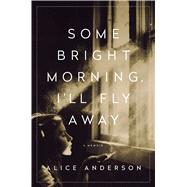 Some Bright Morning, I'll Fly Away A Memoir by Anderson, Alice, 9781250094964