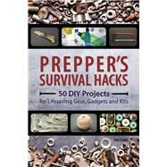 Prepper's Survival Hacks 50 DIY Projects for Lifesaving Gear, Gadgets and Kits by Cobb, Jim, 9781612434964