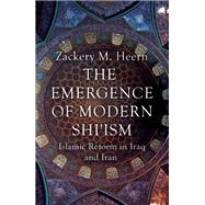 The Emergence of Modern Shi'ism Islamic Reform in Iraq and Iran by Heern, Zackery M., 9781780744964