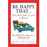 Be Happy That . . .: This Book Isn't Coated in Poison, Plus 100 Other Reasons to Cheer Up