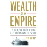 Wealth of an Empire: The Treasure Shipments That Saved Britain and the World by Switky, Robert, 9781612344966