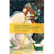 Mythic Thinking in Twentieth-Century Britain Meaning for Modernity by Sterenberg, Matthew, 9781137354969