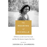 The Meaning of Michelle 16 Writers on the Iconic First Lady and How Her Journey Inspires Our Own by Chambers, Veronica, 9781250114969