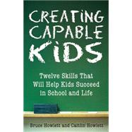 Creating Capable Kids Twelve Skills That Will Help Kids Succeed in School and Life by Howlett, Bruce; Howlett, Caitlin, 9780882824970