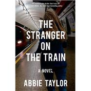The Stranger on the Train A Novel by Taylor, Abbie, 9781476754970