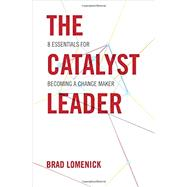 The Catalyst Leader: 8 Essentials for Becoming a Change Maker by Lomenick, Brad, 9781595554970