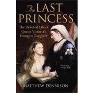 The Last Princess The Devoted Life of Queen Victoria's Youngest Daughter by Dennison, Matthew, 9780312564971