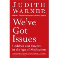 We've Got Issues : Children and Parents in the Age of Medication by Warner, Judith, 9781594484971