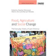 Food, Agriculture and Social Change: The Everyday Vitality of Latin America by Sherwood; Stephen, 9781138214972