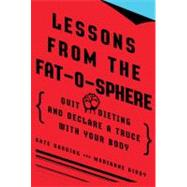 Lessons from the Fat-O-Sphere : Quit Dieting and Declare a Truce with Your Body