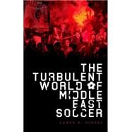 The Turbulent World of Middle East Soccer by Dorsey, James, 9780199394975