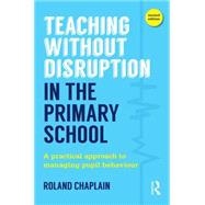 Teaching Without Disruption in the Primary School: A practical approach to managing pupil behaviour by Chaplain; Roland, 9781138884977