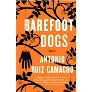 Barefoot Dogs Stories by Ruiz-Camacho, Antonio, 9781476784977