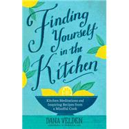 Finding Yourself in the Kitchen Kitchen Meditations and Inspired Recipes from a Mindful Cook by Velden, Dana, 9781623364977