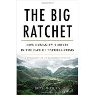 The Big Ratchet: How Humanity Thrives in the Face of Natural Crisis: A Biography of an Ingenious Species by Defries, Ruth, 9780465044979