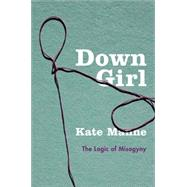 Down Girl The Logic of Misogyny by Manne, Kate, 9780190604981