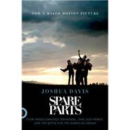 Spare Parts Four Undocumented Teenagers, One Ugly Robot, and the Battle for the American Dream by Davis, Joshua, 9780374534981