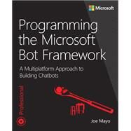 Programming the Microsoft Bot Framework A Multiplatform Approach to Building Chatbots by Mayo, Joe, 9781509304981