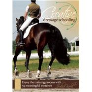 Creative Dressage Schooling 55 Imaginative Exercises to Avoid Boredom and Enjoy the Training Process by Kohl, Julia, 9781570764981