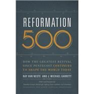 Reformation 500 How the Greatest Revival Since Pentecost Continues to Shape the World Today by Van Neste, Ray; Garrett, J. Michael, 9781433684982