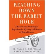 Reaching Down the Rabbit Hole A Renowned Neurologist Explains the Mystery and Drama of Brain Disease by Ropper, Allan H.; Burrell, Brian David, 9781250034984