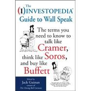 The Investopedia Guide to Wall Speak: The Terms You Need to Know to Talk Like Cramer, Think Like Soros, and Buy Like Buffett by Unknown, 9780071624985