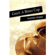 Grief : A Bitter Cup by Perry, Naomi, 9781451234985
