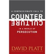 A Compassionate Call to Counter Culture in a World of Persecution by Platt, David, 9781496404985