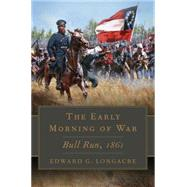 The Early Morning of War: Bull Run, 1861 by Longacre, Edward G., 9780806144986