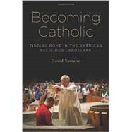 Becoming Catholic Finding Rome in the American Religious Landscape by Yamane, David, 9780199964987