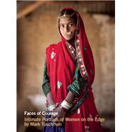 Faces of Courage Intimate Portraits of Women on the Edge by Tuschman, Mark, 9780984884988