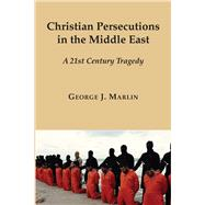 Christian Persecutions in the Middle East by Marlin, George J., 9781587314988
